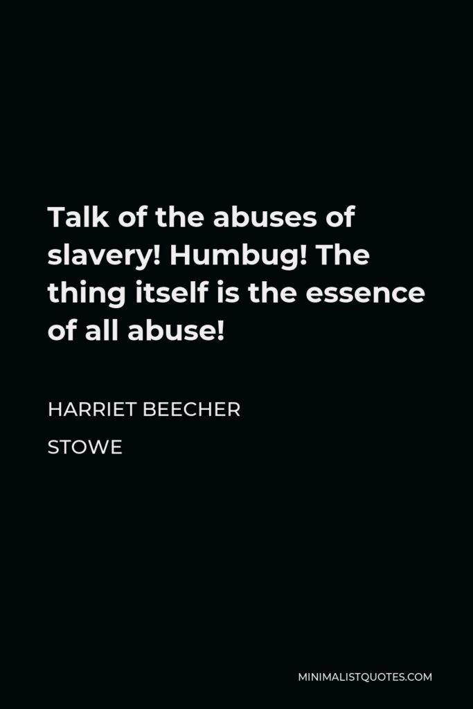 Harriet Beecher Stowe Quote - Talk of the abuses of slavery! Humbug! The thing itself is the essence of all abuse!