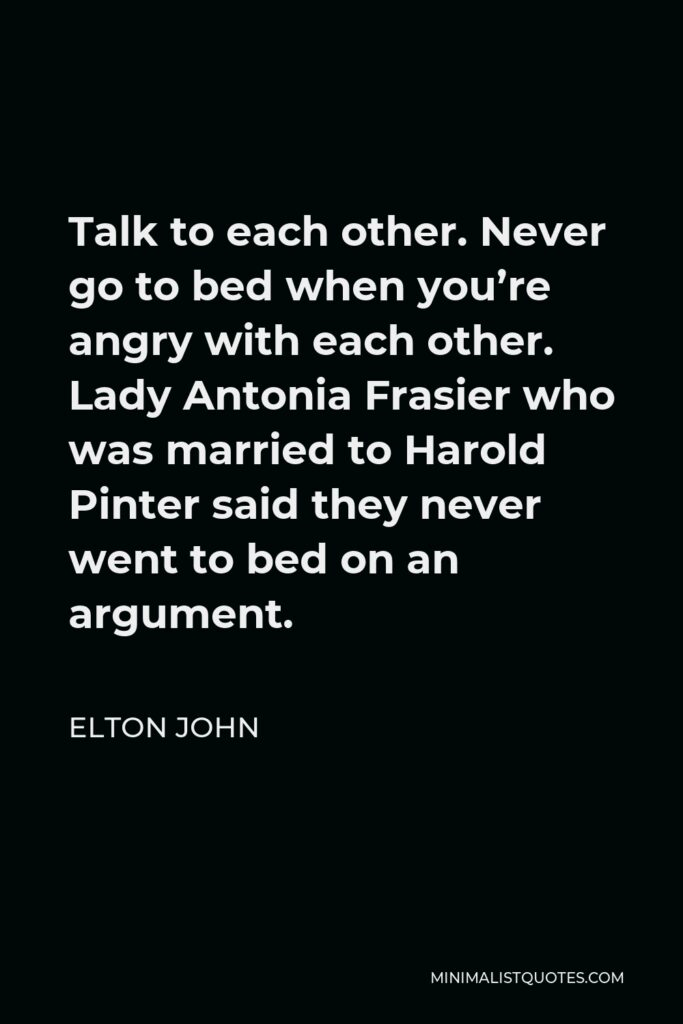 Elton John Quote - Talk to each other. Never go to bed when you're angry with each other. Lady Antonia Frasier who was married to Harold Pinter said they never went to bed on an argument.