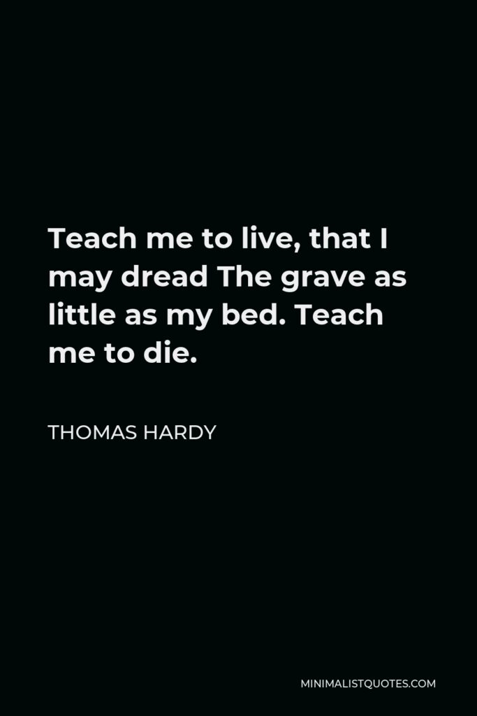 Thomas Hardy Quote - Teach me to live, that I may dread The grave as little as my bed. Teach me to die.