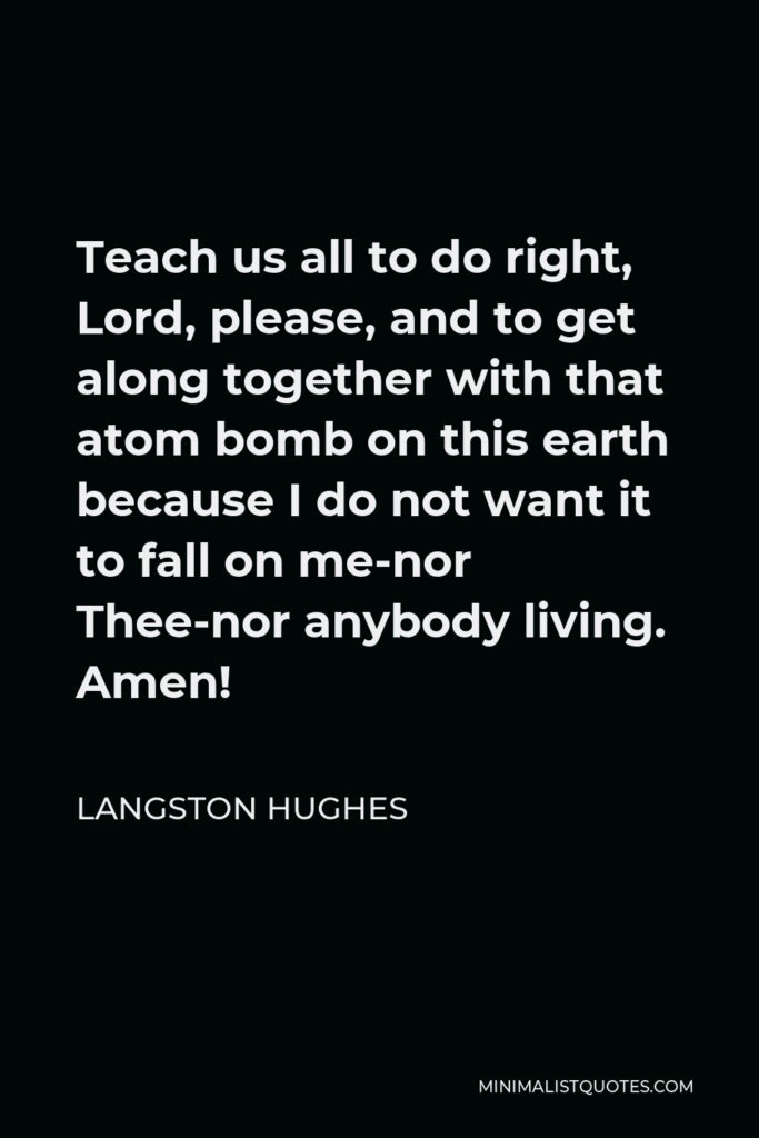 Langston Hughes Quote - Teach us all to do right, Lord, please, and to get along together with that atom bomb on this earth because I do not want it to fall on me-nor Thee-nor anybody living. Amen!