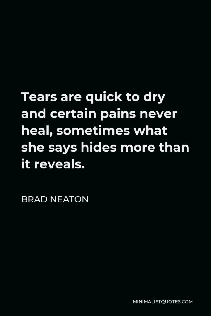 Brad Neaton Quote - Tears are quick to dry and certain pains never heal, sometimes what she says hides more than it reveals.