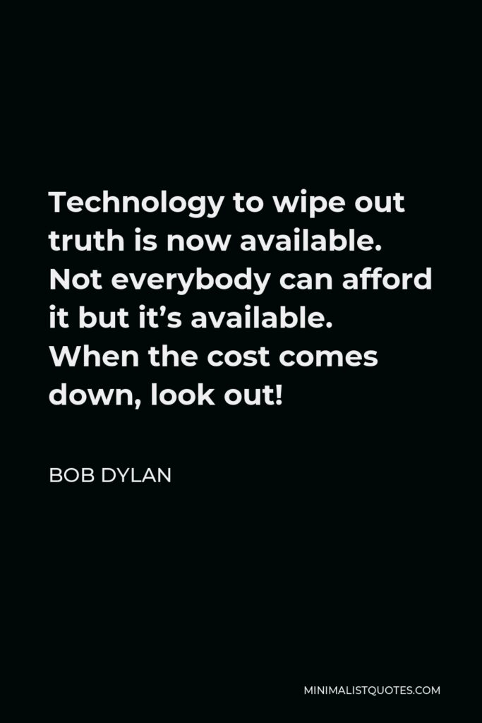 Bob Dylan Quote - Technology to wipe out truth is now available. Not everybody can afford it but it's available. When the cost comes down, look out!