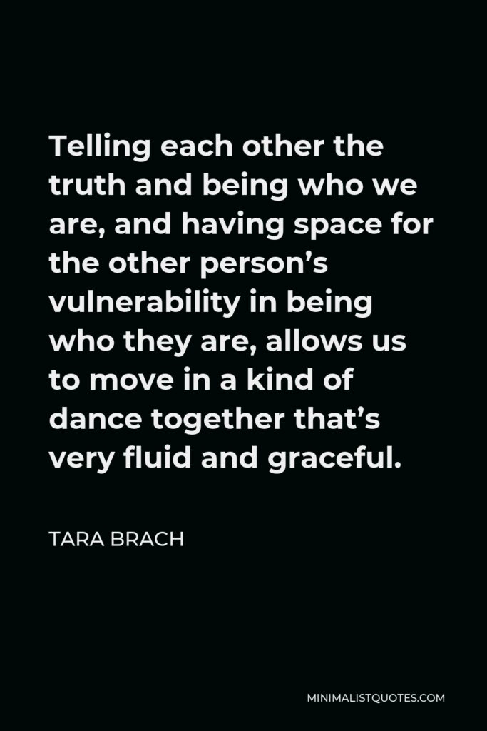 Tara Brach Quote - Telling each other the truth and being who we are, and having space for the other person's vulnerability in being who they are, allows us to move in a kind of dance together that's very fluid and graceful.