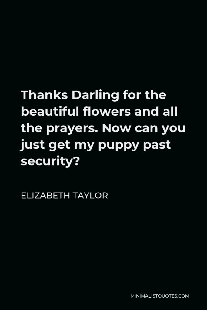 Elizabeth Taylor Quote - Thanks Darling for the beautiful flowers and all the prayers. Now can you just get my puppy past security?