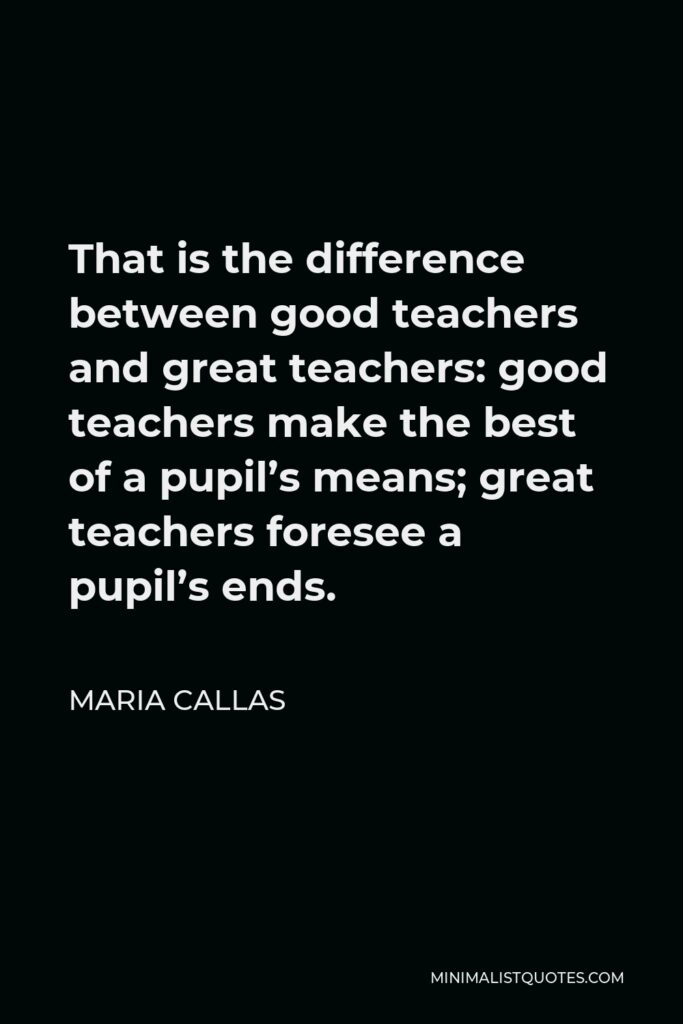 Maria Callas Quote - That is the difference between good teachers and great teachers: good teachers make the best of a pupil's means; great teachers foresee a pupil's ends.