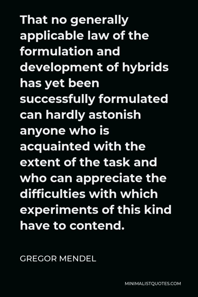 Gregor Mendel Quote - That no generally applicable law of the formulation and development of hybrids has yet been successfully formulated can hardly astonish anyone who is acquainted with the extent of the task and who can appreciate the difficulties with which experiments of this kind have to contend.