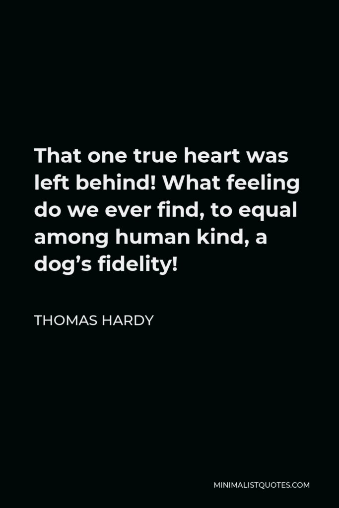 Thomas Hardy Quote - That one true heart was left behind! What feeling do we ever find, to equal among human kind, a dog's fidelity!
