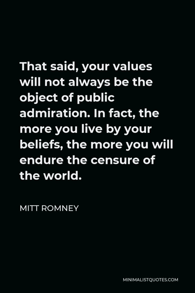 Mitt Romney Quote - That said, your values will not always be the object of public admiration. In fact, the more you live by your beliefs, the more you will endure the censure of the world.