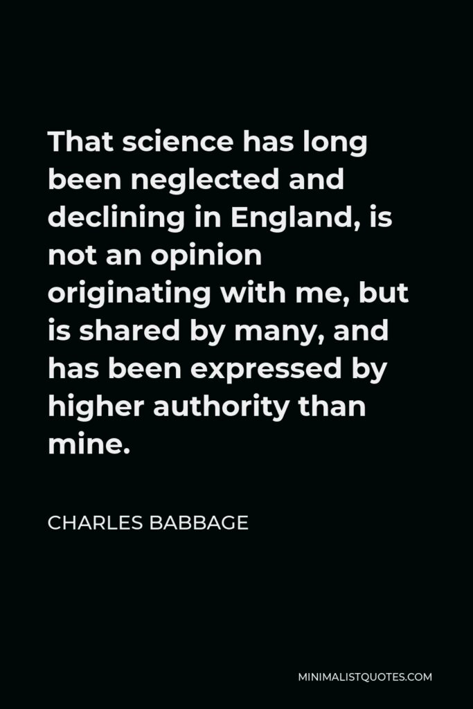 Charles Babbage Quote - That science has long been neglected and declining in England, is not an opinion originating with me, but is shared by many, and has been expressed by higher authority than mine.