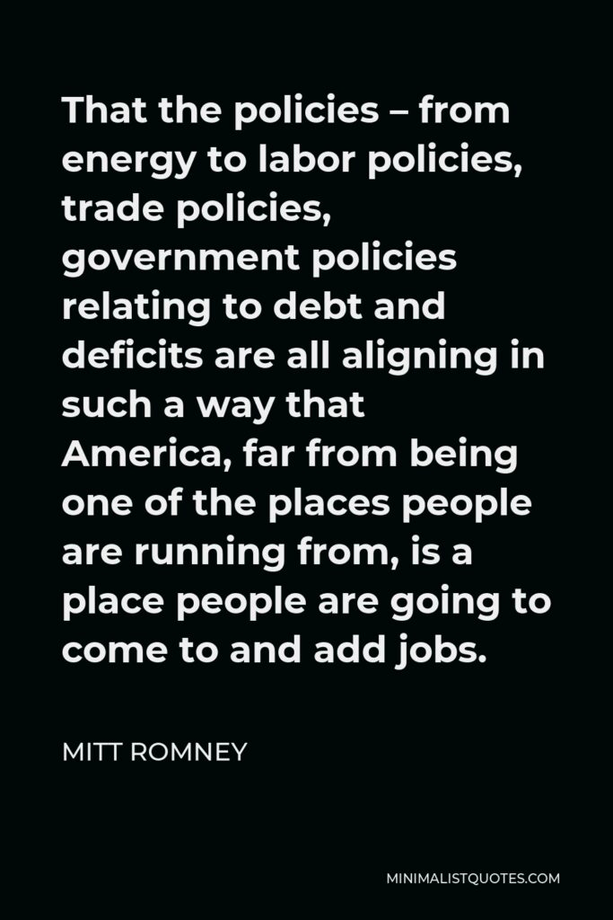 Mitt Romney Quote - That the policies – from energy to labor policies, trade policies, government policies relating to debt and deficits are all aligning in such a way that America, far from being one of the places people are running from, is a place people are going to come to and add jobs.