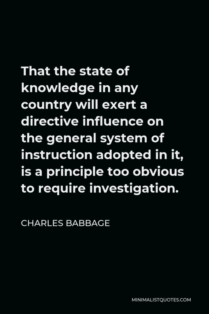 Charles Babbage Quote - That the state of knowledge in any country will exert a directive influence on the general system of instruction adopted in it, is a principle too obvious to require investigation.