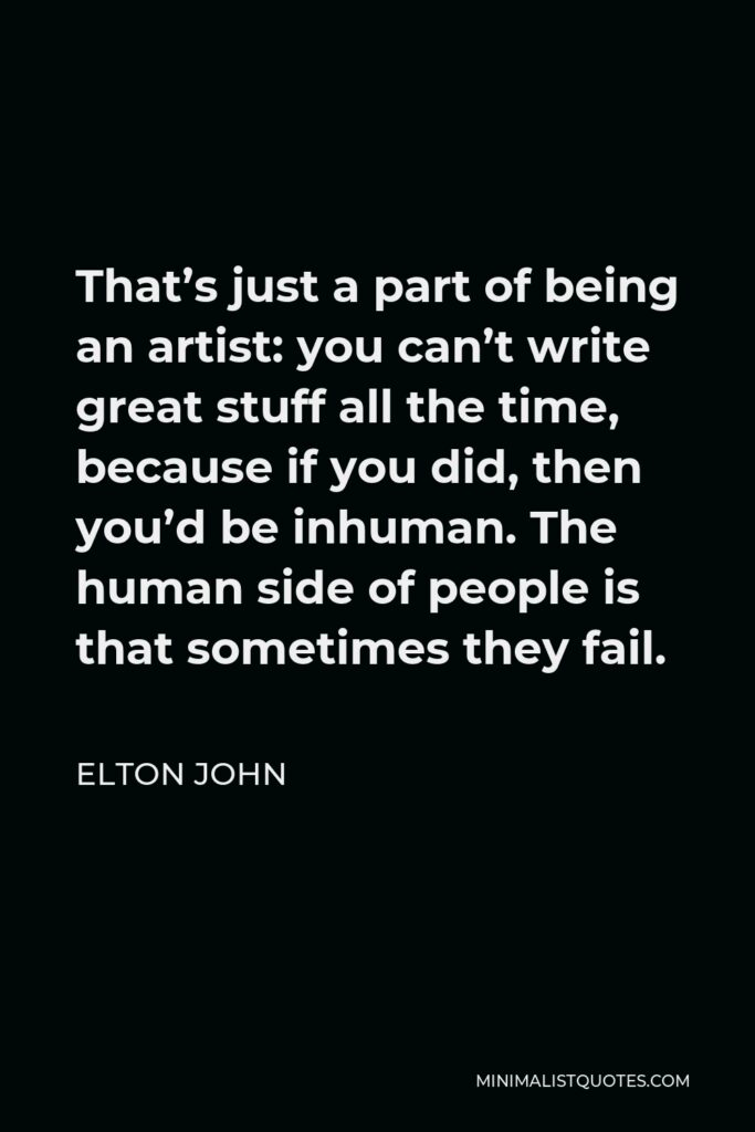 Elton John Quote - That's just a part of being an artist: you can't write great stuff all the time, because if you did, then you'd be inhuman. The human side of people is that sometimes they fail.