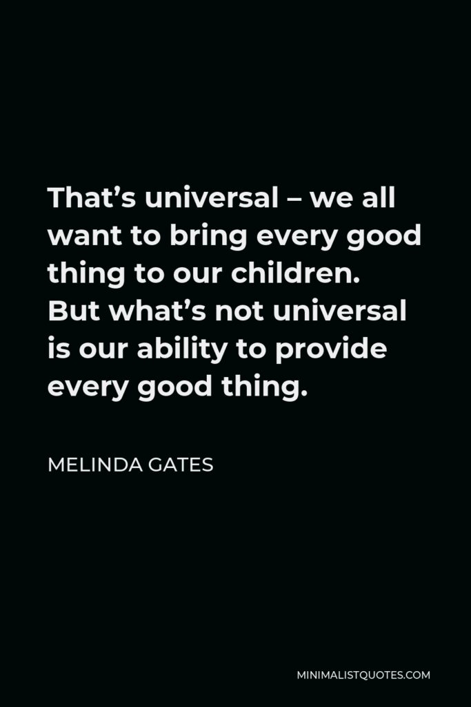 Melinda Gates Quote - That's universal – we all want to bring every good thing to our children. But what's not universal is our ability to provide every good thing.