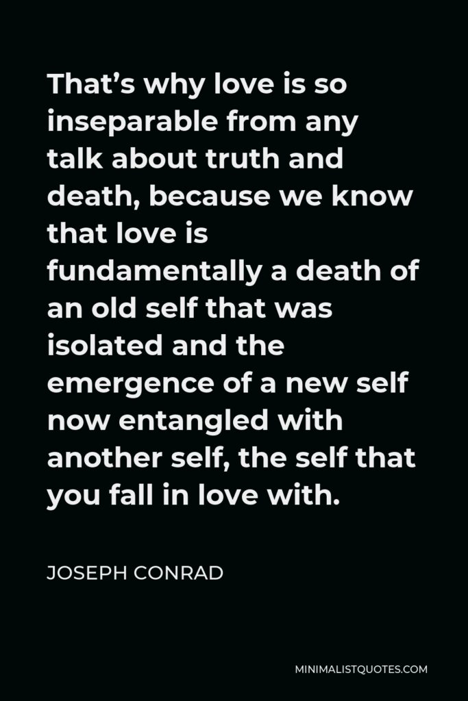 Joseph Conrad Quote - That's why love is so inseparable from any talk about truth and death, because we know that love is fundamentally a death of an old self that was isolated and the emergence of a new self now entangled with another self, the self that you fall in love with.