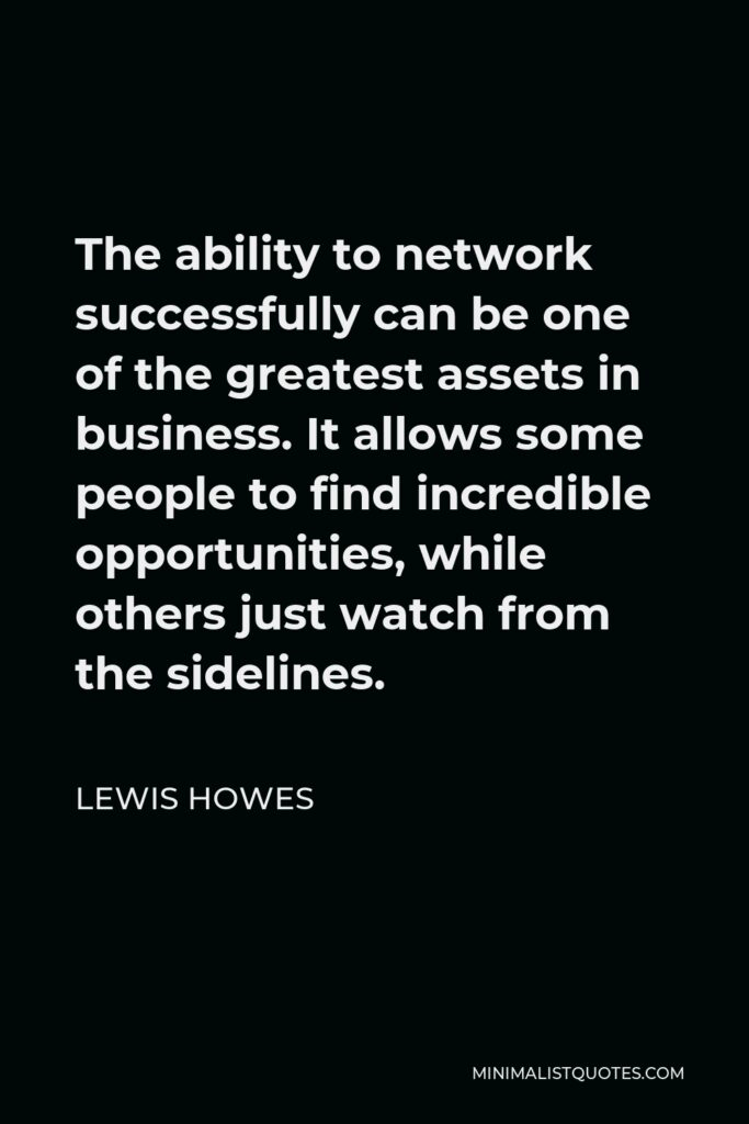 Lewis Howes Quote - The ability to network successfully can be one of the greatest assets in business. It allows some people to find incredible opportunities, while others just watch from the sidelines.