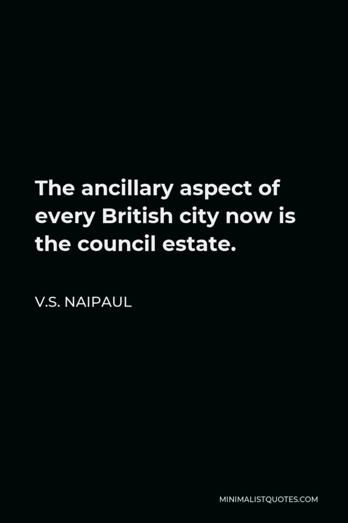 V.S. Naipaul Quote - The ancillary aspect of every British city now is the council estate.