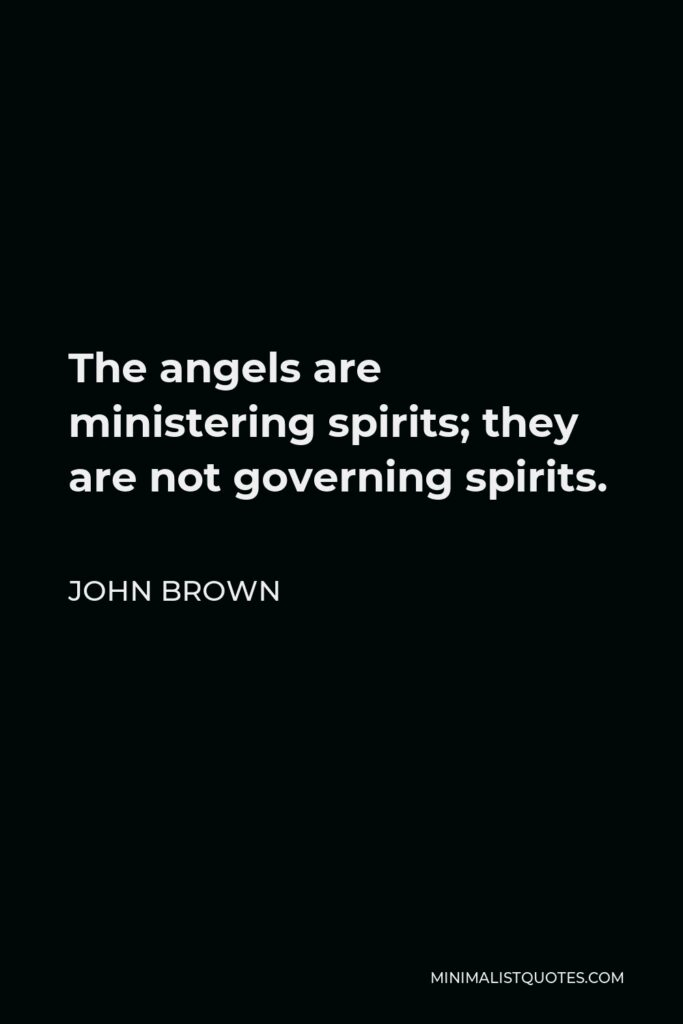 John Brown Quote - The angels are ministering spirits; they are not governing spirits.