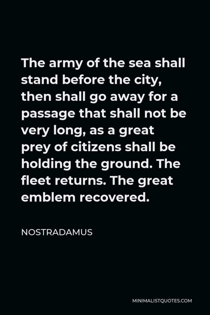 Nostradamus Quote - The army of the sea shall stand before the city, then shall go away for a passage that shall not be very long, as a great prey of citizens shall be holding the ground. The fleet returns. The great emblem recovered.