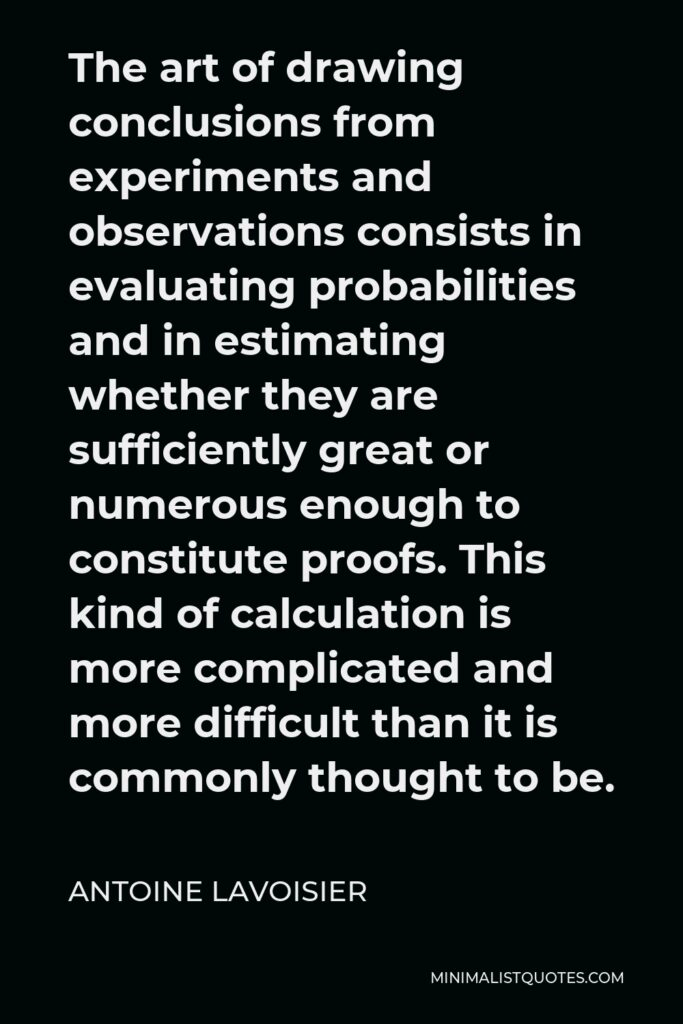 Antoine Lavoisier Quote - The art of drawing conclusions from experiments and observations consists in evaluating probabilities and in estimating whether they are sufficiently great or numerous enough to constitute proofs. This kind of calculation is more complicated and more difficult than it is commonly thought to be.
