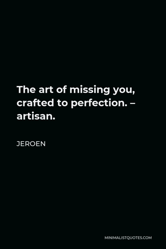 Jeroen Quote - The art of missing you, crafted to perfection. – artisan.
