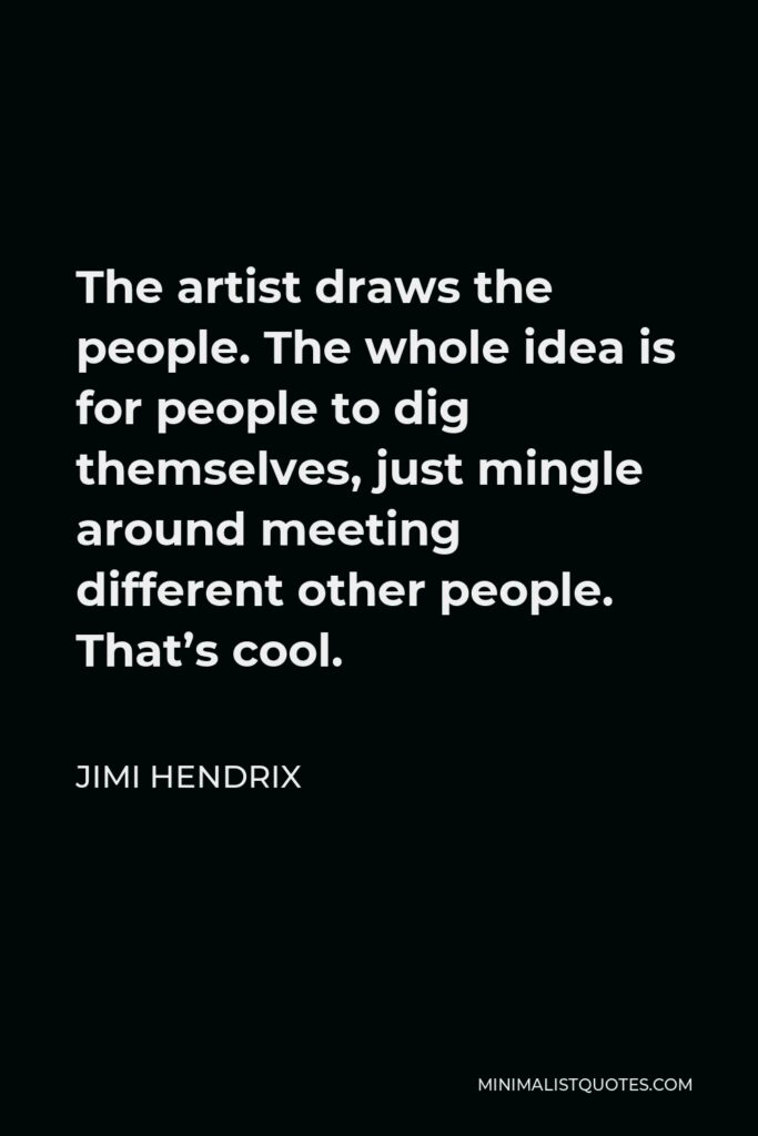 Jimi Hendrix Quote - The artist draws the people. The whole idea is for people to dig themselves, just mingle around meeting different other people. That's cool.
