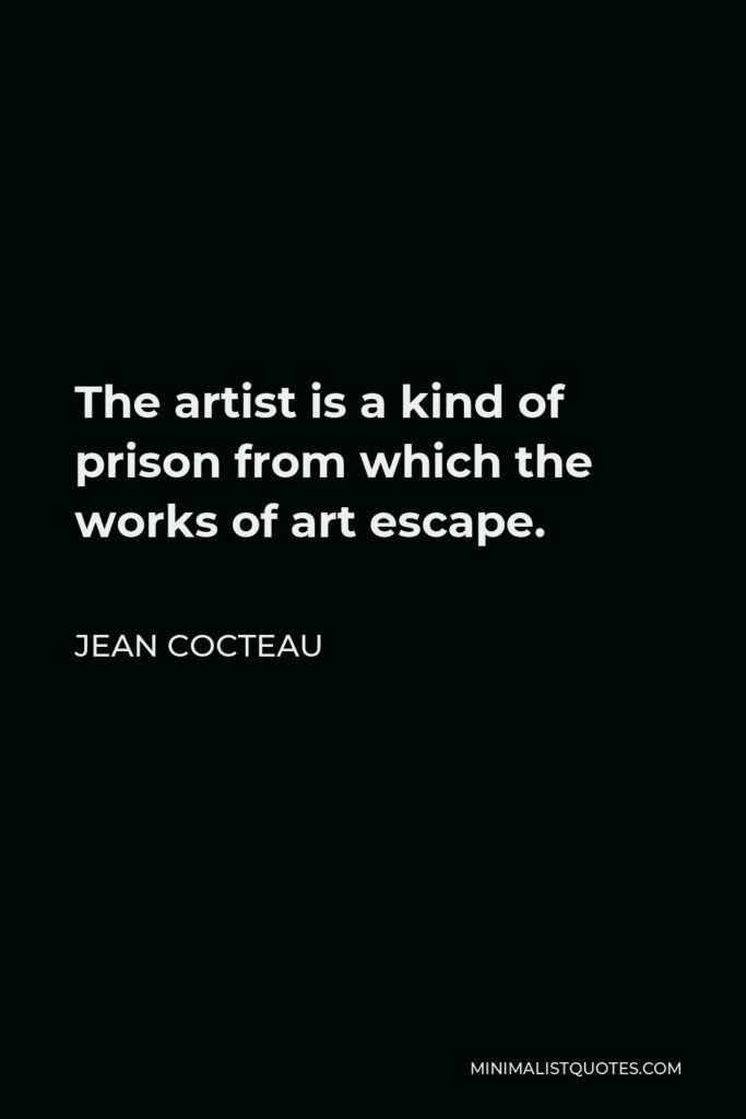 Jean Cocteau Quote - The artist is a kind of prison from which the works of art escape.