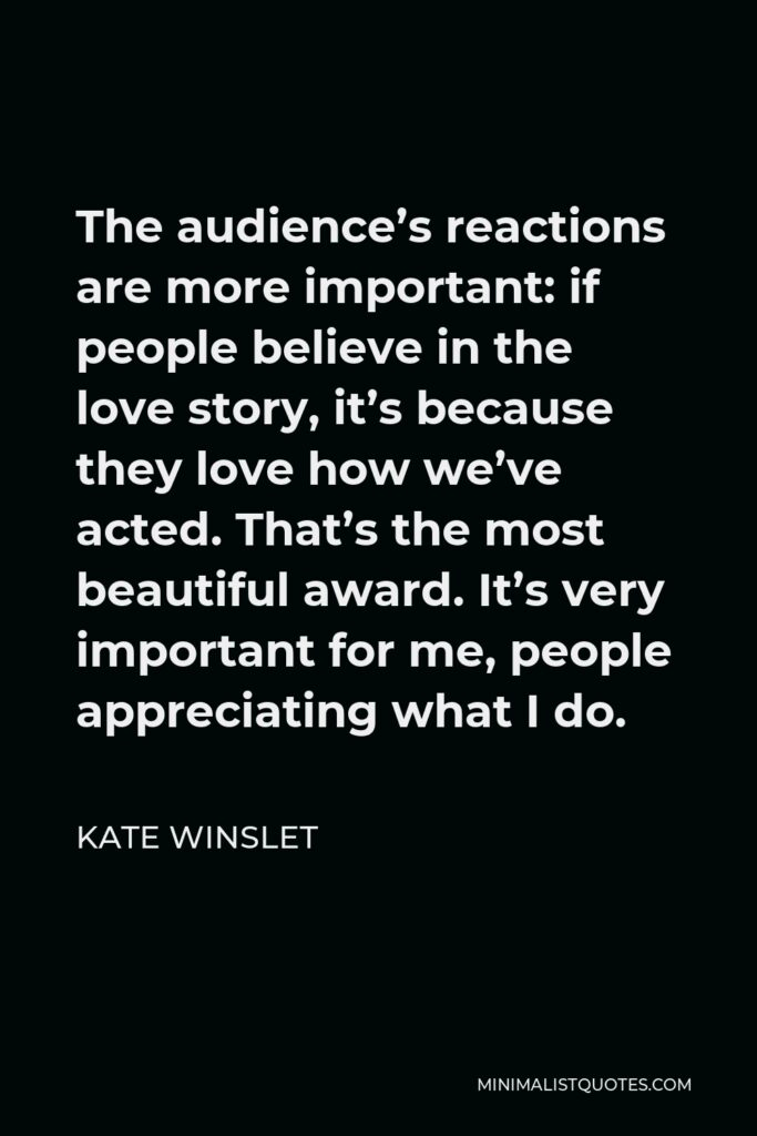 Kate Winslet Quote - The audience's reactions are more important: if people believe in the love story, it's because they love how we've acted. That's the most beautiful award. It's very important for me, people appreciating what I do.