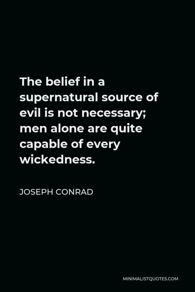 Joseph Conrad Quote - The belief in a supernatural source of evil is not necessary; men alone are quite capable of every wickedness.
