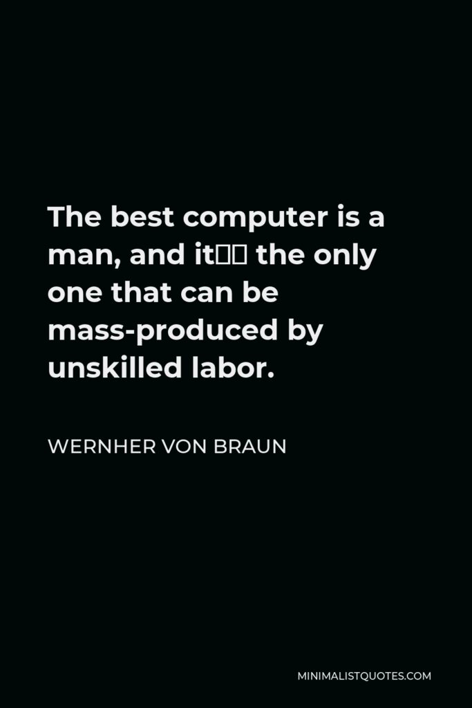Wernher von Braun Quote - The best computer is a man, and it's the only one that can be mass-produced by unskilled labor.