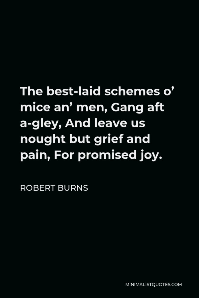 Robert Burns Quote - The best-laid schemes o' mice an' men, Gang aft a-gley, And leave us nought but grief and pain, For promised joy.