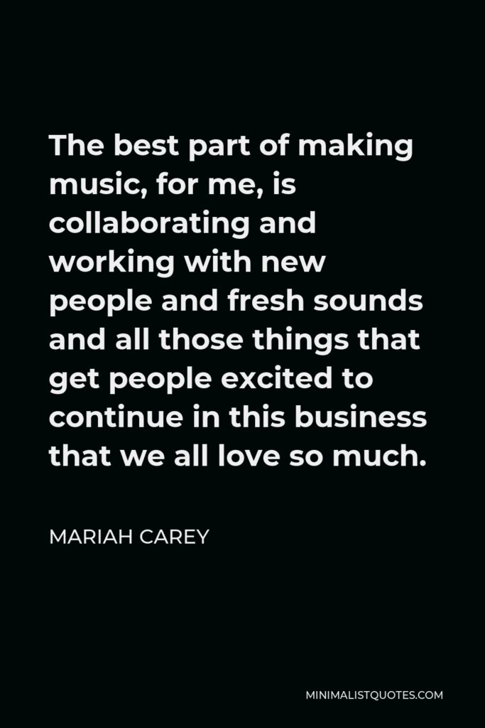 Mariah Carey Quote - The best part of making music, for me, is collaborating and working with new people and fresh sounds and all those things that get people excited to continue in this business that we all love so much.