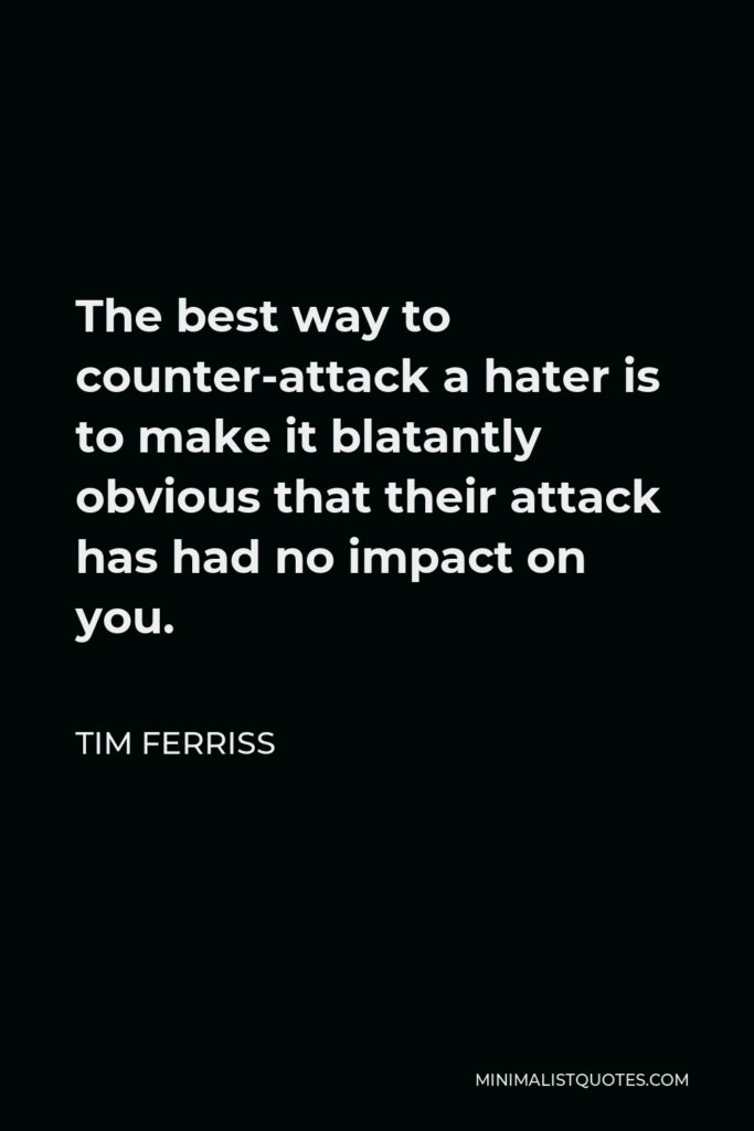 Tim Ferriss Quote - The best way to counter-attack a hater is to make it blatantly obvious that their attack has had no impact on you.