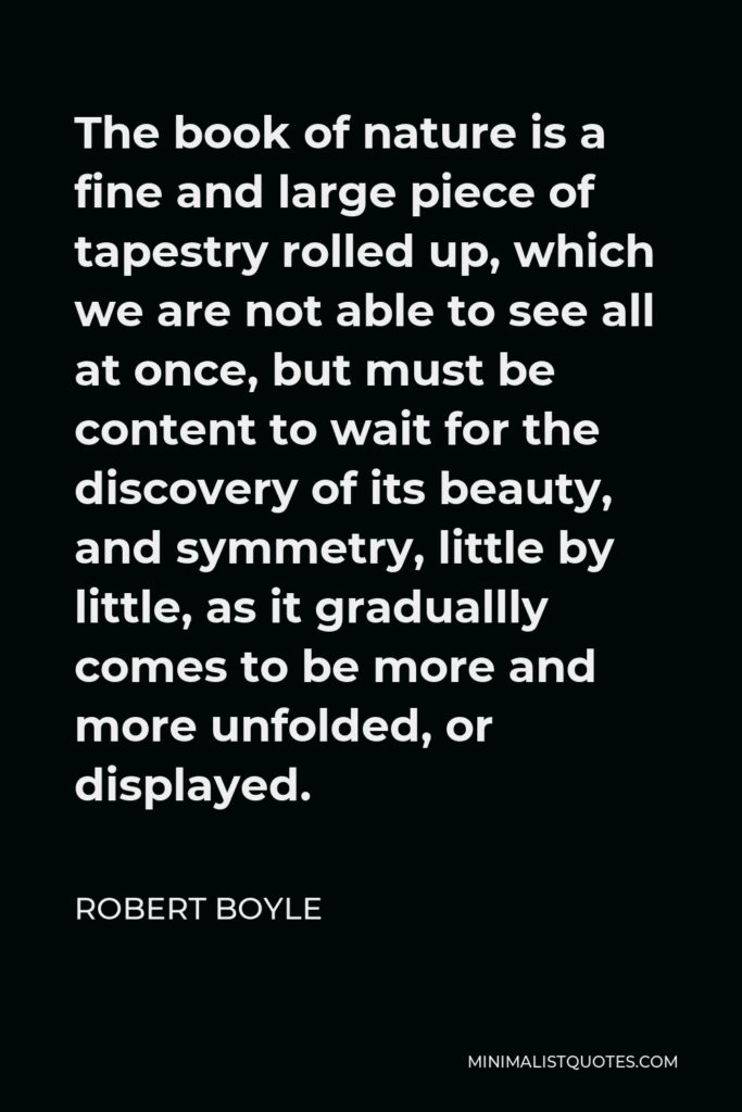 Robert Boyle Quote - The book of nature is a fine and large piece of tapestry rolled up, which we are not able to see all at once, but must be content to wait for the discovery of its beauty, and symmetry, little by little, as it graduallly comes to be more and more unfolded, or displayed.