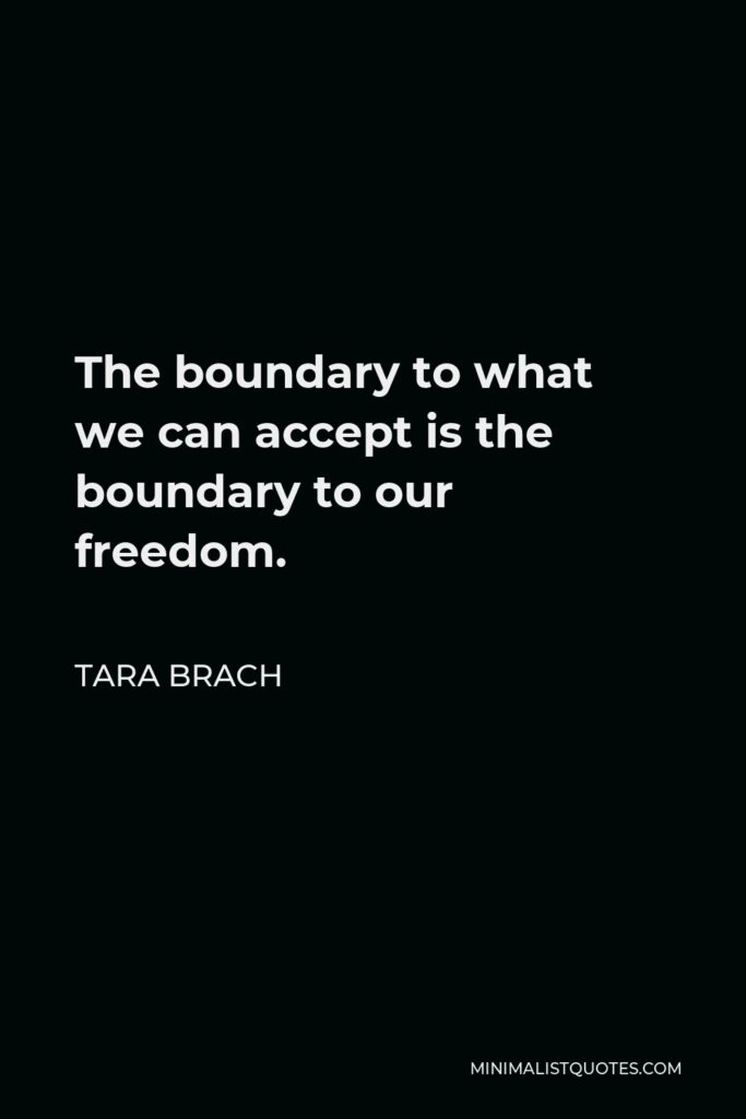 Tara Brach Quote - The boundary to what we can accept is the boundary to our freedom.