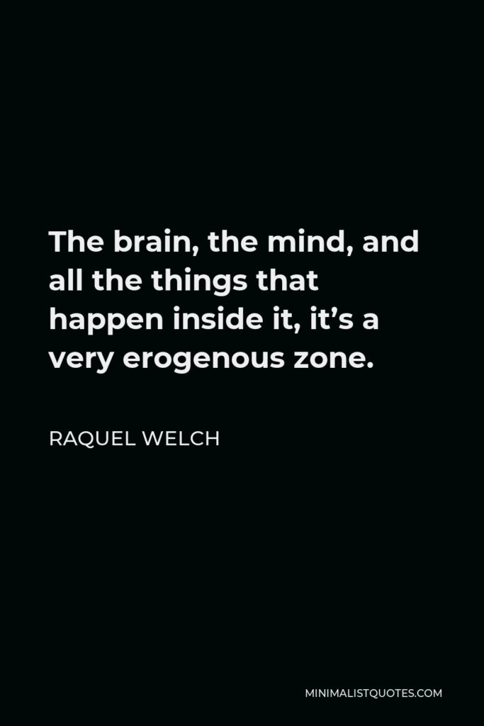 Raquel Welch Quote - The brain, the mind, and all the things that happen inside it, it's a very erogenous zone.