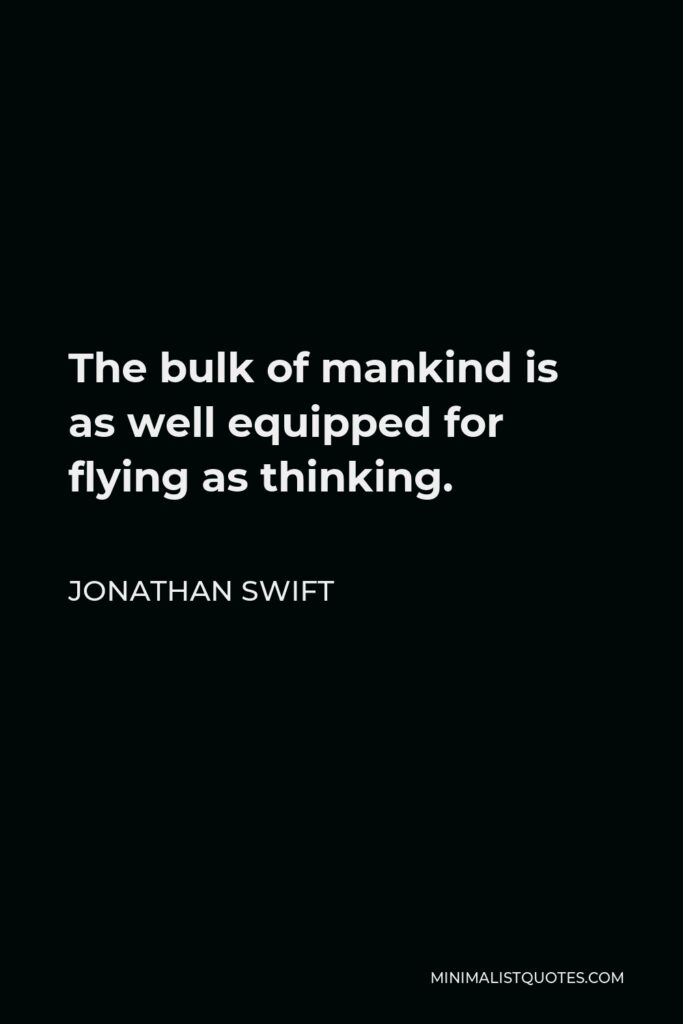 Jonathan Swift Quote - The bulk of mankind is as well equipped for flying as thinking.