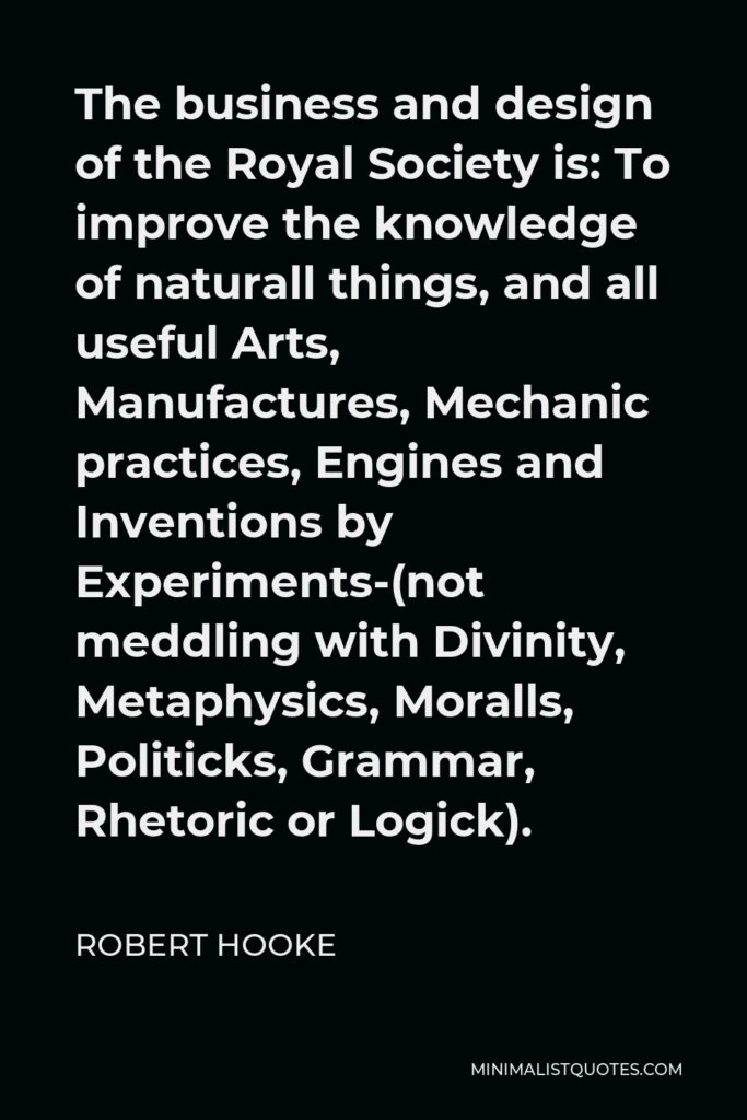 Robert Hooke Quote - The business and design of the Royal Society is: To improve the knowledge of naturall things, and all useful Arts, Manufactures, Mechanic practices, Engines and Inventions by Experiments-(not meddling with Divinity, Metaphysics, Moralls, Politicks, Grammar, Rhetoric or Logick).