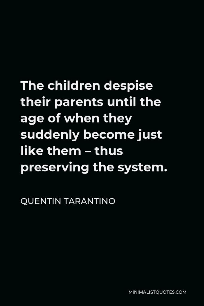 Quentin Tarantino Quote - The children despise their parents until the age of when they suddenly become just like them – thus preserving the system.