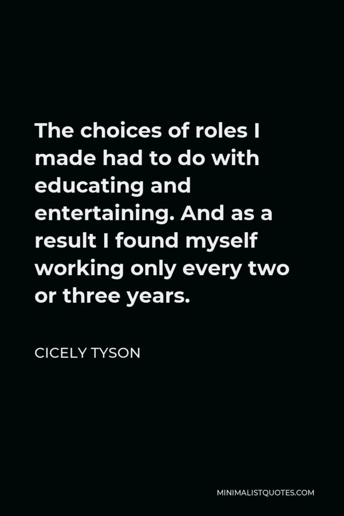 Cicely Tyson Quote - The choices of roles I made had to do with educating and entertaining. And as a result I found myself working only every two or three years.