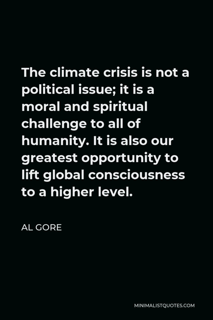 Al Gore Quote - The climate crisis is not a political issue; it is a moral and spiritual challenge to all of humanity. It is also our greatest opportunity to lift global consciousness to a higher level.