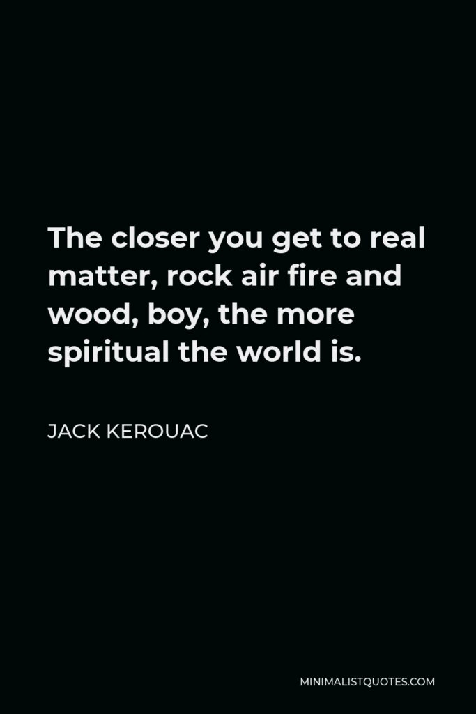 Jack Kerouac Quote - The closer you get to real matter, rock air fire and wood, boy, the more spiritual the world is.