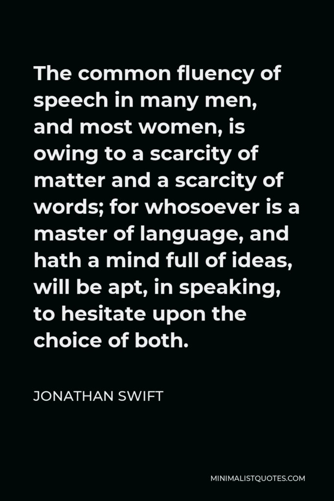 Jonathan Swift Quote - The common fluency of speech in many men, and most women, is owing to a scarcity of matter and a scarcity of words; for whosoever is a master of language, and hath a mind full of ideas, will be apt, in speaking, to hesitate upon the choice of both.