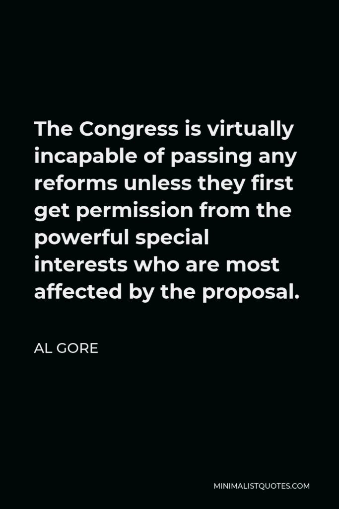 Al Gore Quote - The Congress is virtually incapable of passing any reforms unless they first get permission from the powerful special interests who are most affected by the proposal.
