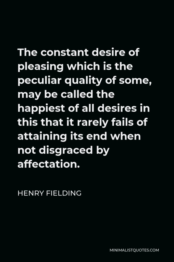 Henry Fielding Quote - The constant desire of pleasing which is the peculiar quality of some, may be called the happiest of all desires in this that it rarely fails of attaining its end when not disgraced by affectation.