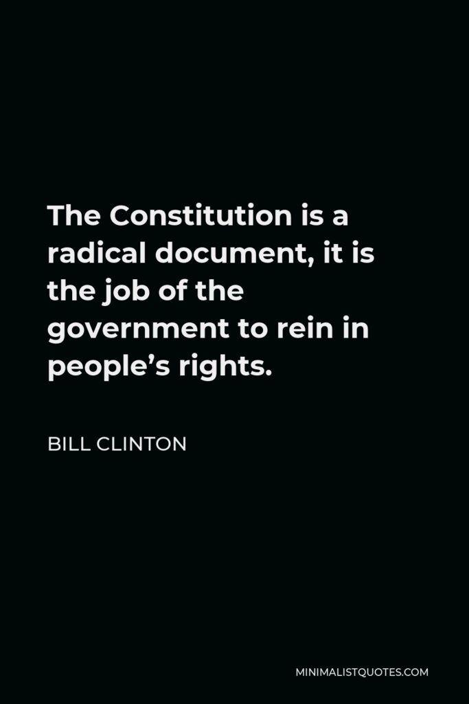 Bill Clinton Quote - The Constitution is a radical document, it is the job of the government to rein in people's rights.