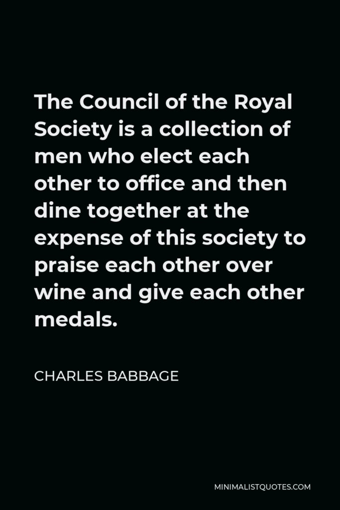 Charles Babbage Quote - The Council of the Royal Society is a collection of men who elect each other to office and then dine together at the expense of this society to praise each other over wine and give each other medals.