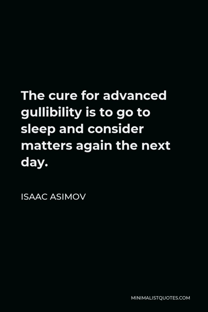 Isaac Asimov Quote - The cure for advanced gullibility is to go to sleep and consider matters again the next day.