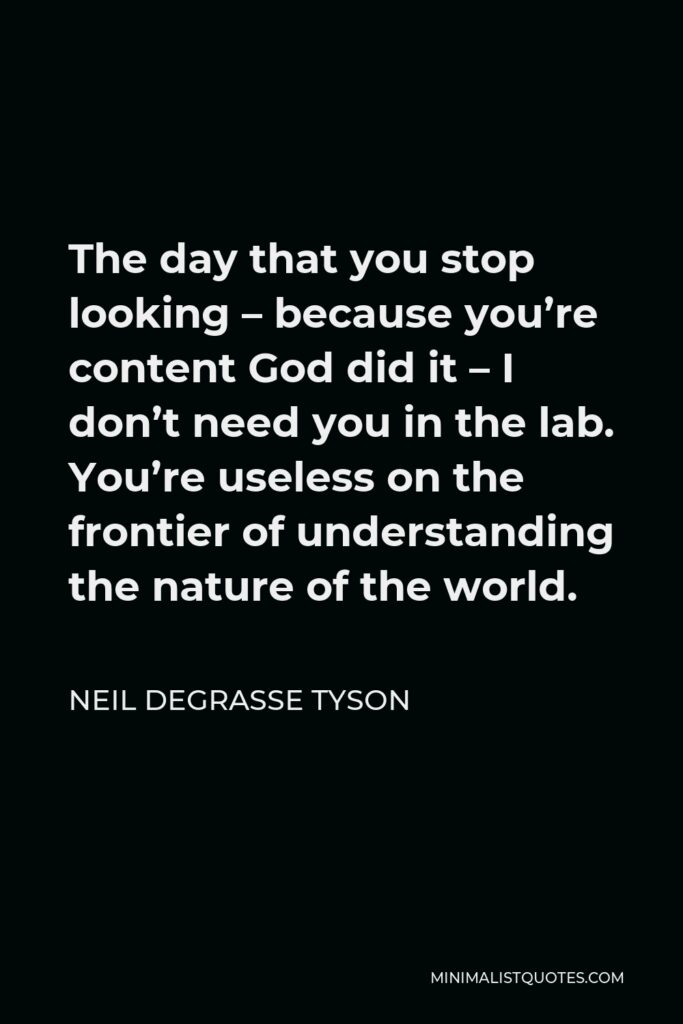 Neil deGrasse Tyson Quote - The day that you stop looking – because you're content God did it – I don't need you in the lab. You're useless on the frontier of understanding the nature of the world.