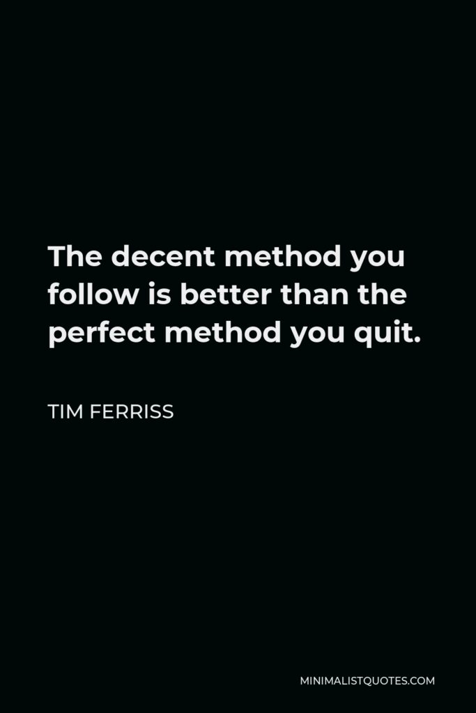 Tim Ferriss Quote - The decent method you follow is better than the perfect method you quit.
