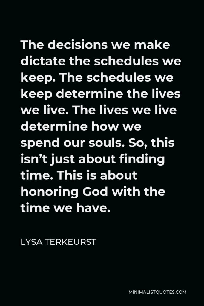 Lysa TerKeurst Quote - The decisions we make dictate the schedules we keep. The schedules we keep determine the lives we live. The lives we live determine how we spend our souls. So, this isn't just about finding time. This is about honoring God with the time we have.